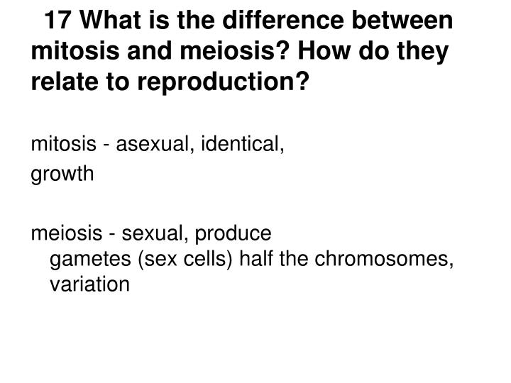 17 What is the difference between mitosis and meiosis? How do they relate to reproduction?