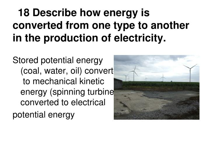 18 Describe how energy is converted from one type to another in the production of electricity.
