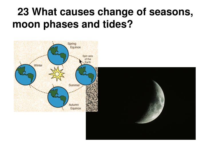 23 What causes change of seasons, moon phases and tides?