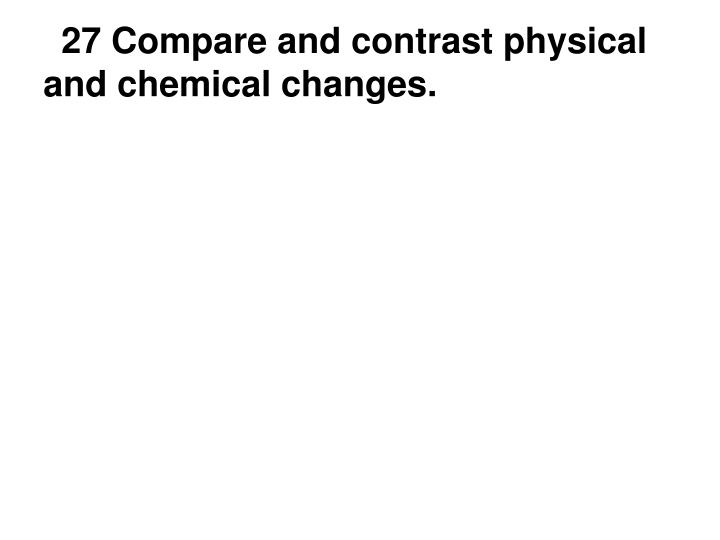 27 Compare and contrast physical and chemical changes.