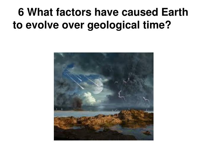 6 What factors have caused Earth to evolve over geological time?
