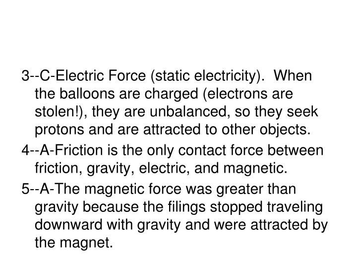 3--C-Electric Force (static electricity).  When the balloons are charged (electrons are stolen!), they are unbalanced, so they seek protons and are attracted to other objects.