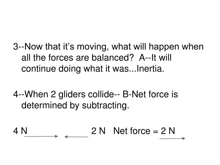 3--Now that it's moving, what will happen when all the forces are balanced?  A--It will continue doing what it was...Inertia.