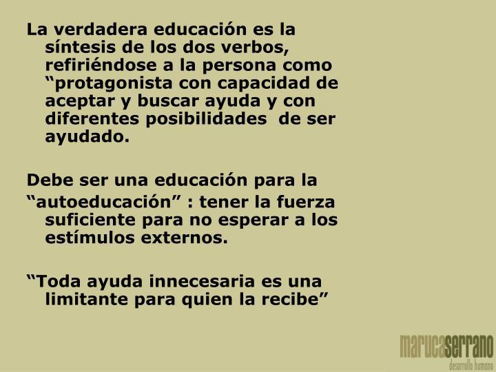 La verdadera educación es la síntesis de los dos verbos, refiriéndose a la persona como