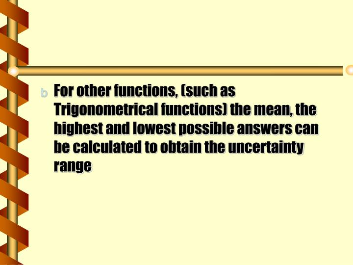 For other functions, (such as Trigonometrical functions) the mean, the highest and lowest possible answers can be calculated to obtain the uncertainty range
