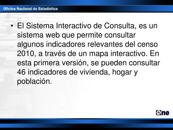 El Sistema Interactivo de Consulta, es un sistema web que permite consultar algunos indicadores relevantes del censo 2010, a través de un mapa interactivo. En esta primera versión, se pueden consultar 46 indicadores de vivienda, hogar y población.