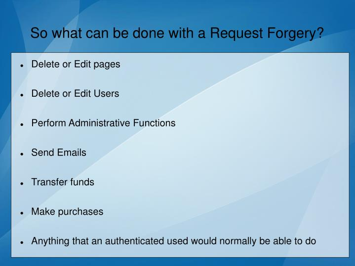 So what can be done with a Request Forgery?