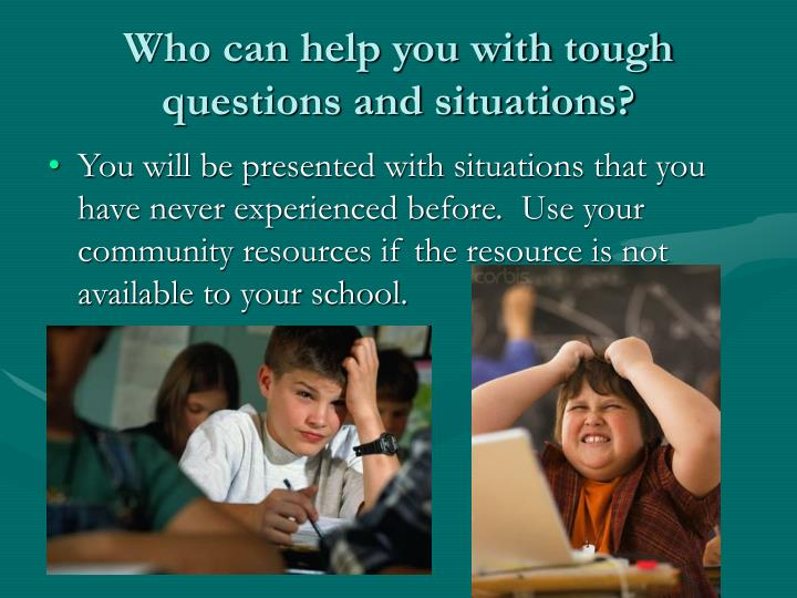 Who can help you with tough questions and situations?