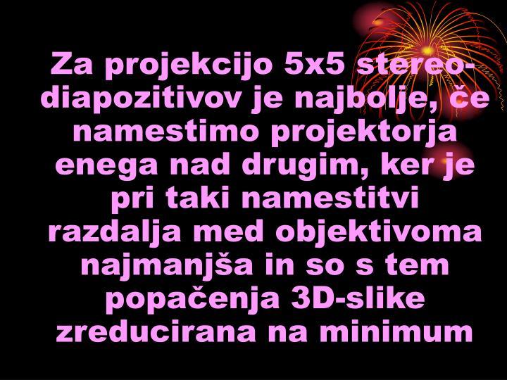 Za projekcijo 5x5 stereo-diapozitivov je najbolje, če namestimo projektorja enega nad drugim, ker je pri taki namestitvi razdalja med objektivoma najmanjša in so s tem popačenja 3D-slike zreducirana na minimum