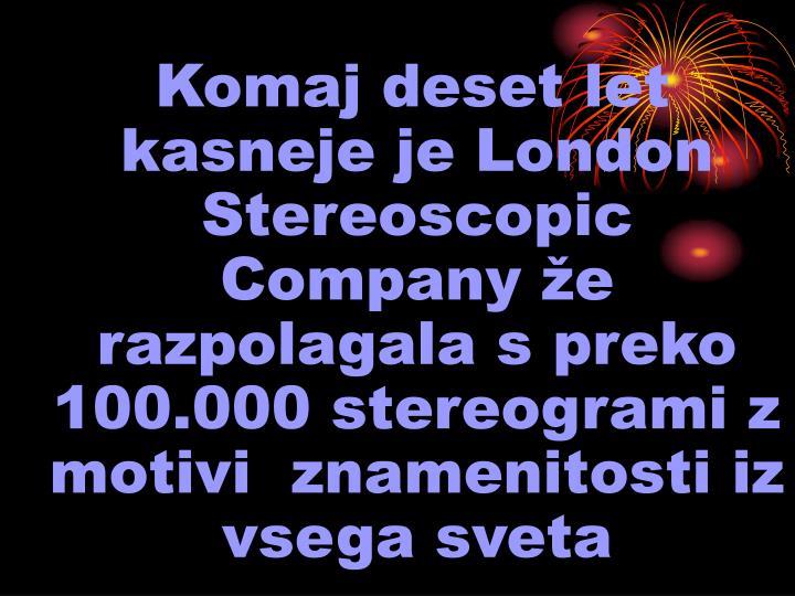 Komaj deset let kasneje je London Stereoscopic Company že razpolagala s preko 100.000 stereogrami z motivi  znamenitosti iz vsega sveta