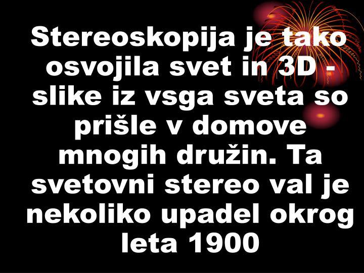 Stereoskopija je tako osvojila svet in 3D - slike iz vsga sveta so prišle v domove mnogih družin. Ta  svetovni stereo val je nekoliko upadel okrog leta 1900