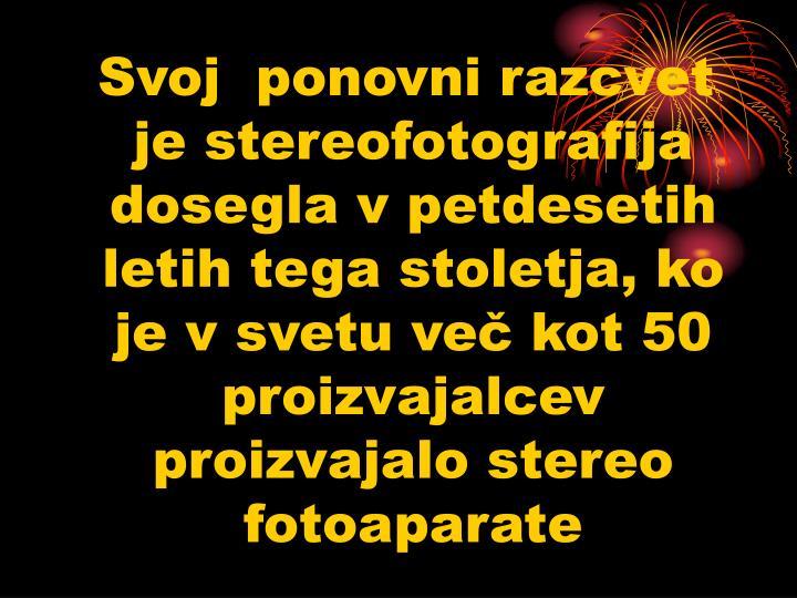 Svoj  ponovni razcvet je stereofotografija dosegla v petdesetih letih tega stoletja, ko je v svetu več kot 50 proizvajalcev proizvajalo stereo fotoaparate
