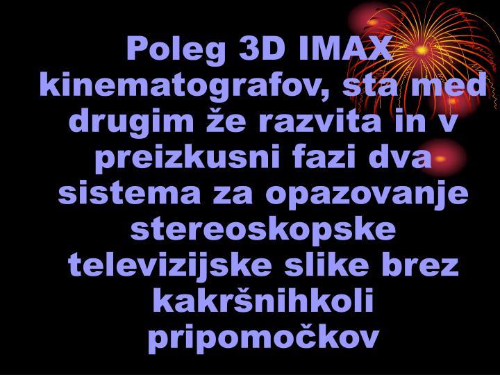 Poleg 3D IMAX kinematografov, sta med drugim že razvita in v preizkusni fazi dva sistema za opazovanje stereoskopske televizijske slike brez kakršnihkoli pripomočkov