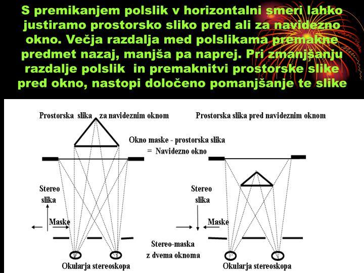 S premikanjem polslik v horizontalni smeri lahko justiramo prostorsko sliko pred ali za navidezno okno. Večja razdalja med polslikama premakne predmet nazaj, manjša pa naprej. Pri zmanjšanju razdalje polslik  in premaknitvi prostorske slike pred okno, nastopi določeno pomanjšanje te slike
