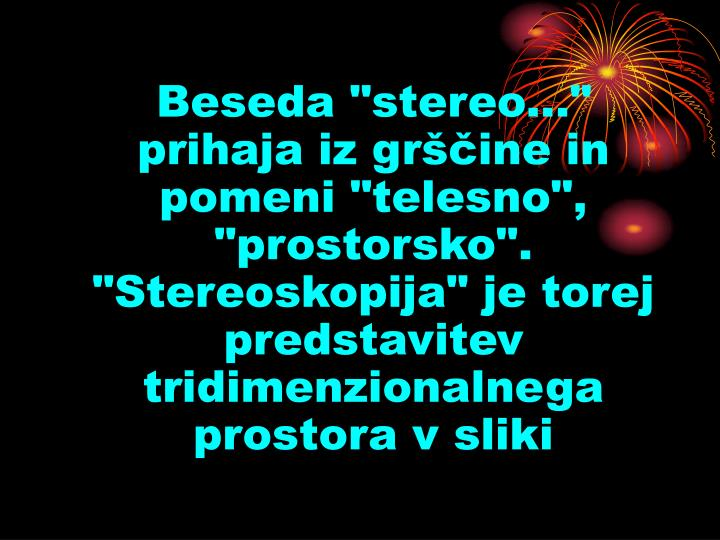 """Beseda """"stereo..."""" prihaja iz grščine in pomeni """"telesno"""", """"prostorsko"""". """"Stereoskopija"""" je torej predstavitev tridimenzionalnega prostora v sliki"""