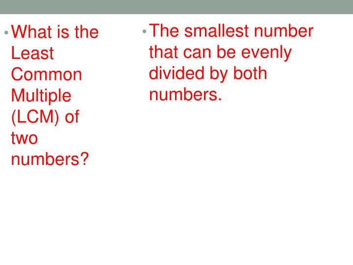 The smallest number that can be evenly divided by both numbers.