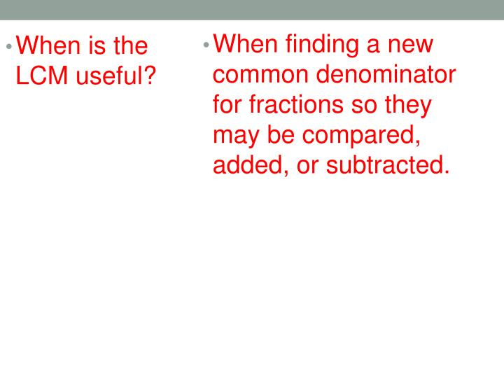 When finding a new common denominator for fractions so they may be compared, added, or subtracted.