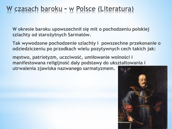 W okresie baroku upowszechnił się mit o pochodzeniu polskiej szlachty od starożytnychSarmatów.