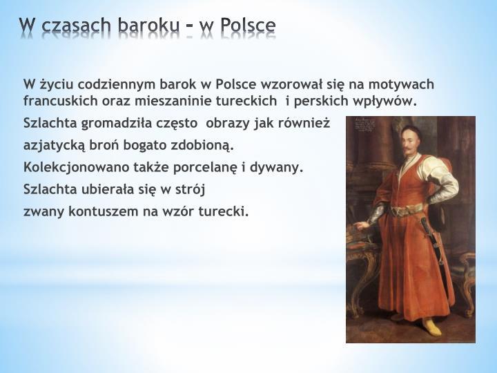 W życiu codziennym barok w Polsce wzorował się na motywach francuskich oraz mieszaninie tureckich  i perskich wpływów.