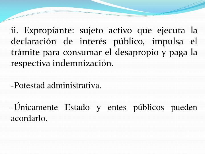 ii. Expropiante: sujeto activo que ejecuta la declaración de interés público, impulsa el trámite para consumar el desapropio y paga la respectiva indemnización.