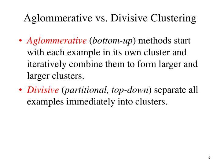 Aglommerative vs. Divisive Clustering
