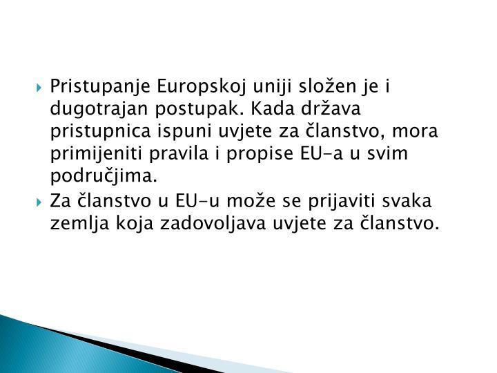 Pristupanje Europskoj uniji složen je i dugotrajan postupak. Kada država pristupnica ispuni uvjete za članstvo, mora primijeniti pravila i propise EU-a u svim područjima.