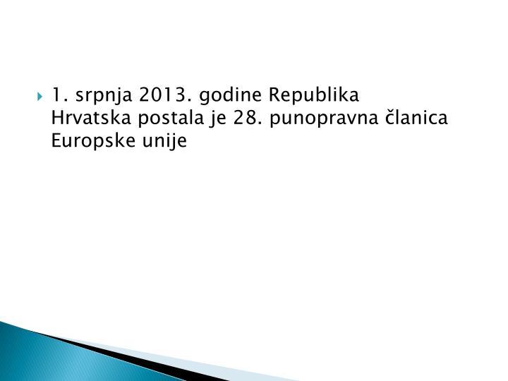 1. srpnja2013.godineRepublika Hrvatskapostala je 28.punopravna članica Europske unije
