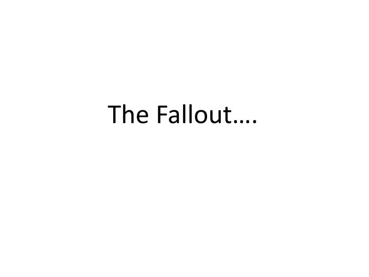 The Fallout….