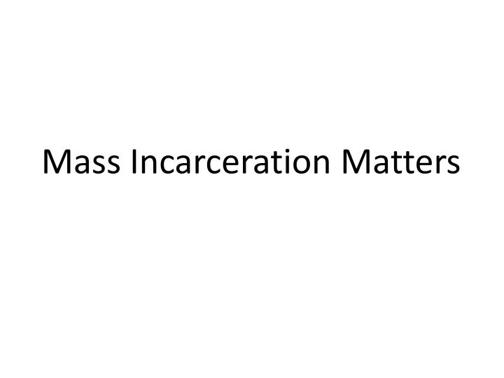 Mass Incarceration Matters