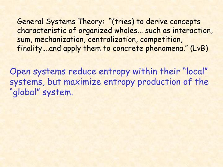 "General Systems Theory:  ""(tries) to derive concepts characteristic of organized wholes... such as interaction, sum, mechanization, centralization, competition, finality….and apply them to concrete phenomena."" (LvB)"