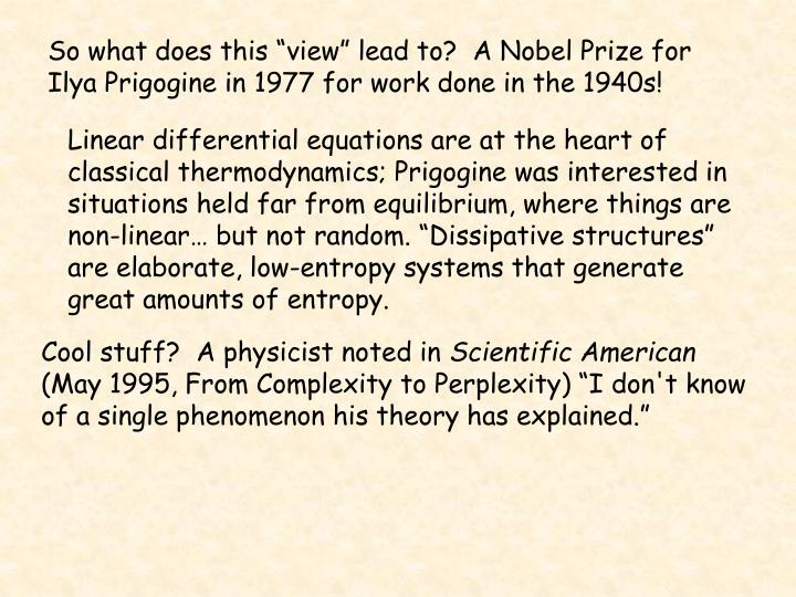 "So what does this ""view"" lead to?  A Nobel Prize for Ilya Prigogine in 1977 for work done in the 1940s!"