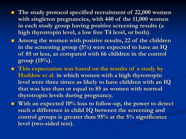 The study protocol specified recruitment of 22,000 women with singleton pregnancies, with 440 of the 11,000 women in each study group having positive screening results (a high thyrotropin level, a low free T4 level, or both).