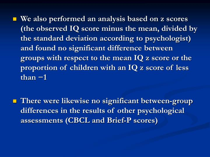 We also performed an analysis based on z scores (the observed IQ score minus the mean, divided by the standard deviation according to psychologist) and found no significant difference between groups with respect to the mean IQ z score or the proportion of children with an IQ z score of less than −1