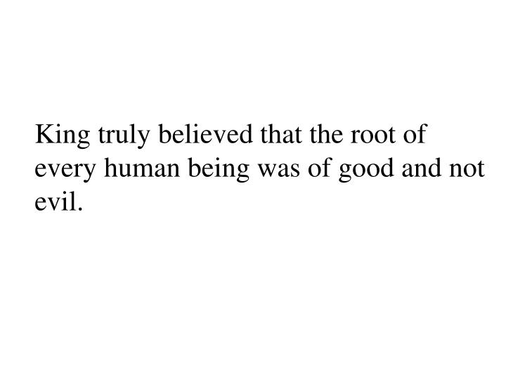 King truly believed that the root of every human being was of good and not evil.