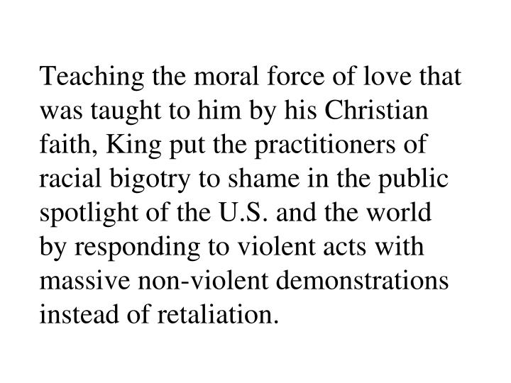 Teaching the moral force of love that was taught to him by his Christian faith, King put the practitioners of racial bigotry to shame in the public spotlight of the U.S. and the world by responding to violent acts with massive non-violent demonstrations instead of retaliation.