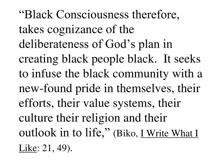 """Black Consciousness therefore, takes cognizance of the deliberateness of God's plan in creating black people black.  It seeks to infuse the black community with a new-found pride in themselves, their efforts, their value systems, their culture their religion and their outlook in to life,"""