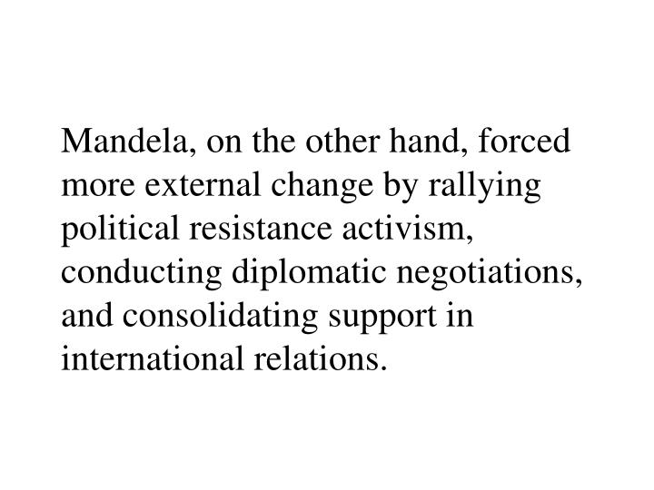 Mandela, on the other hand, forced more external change by rallying political resistance activism, conducting diplomatic negotiations, and consolidating support in international relations.