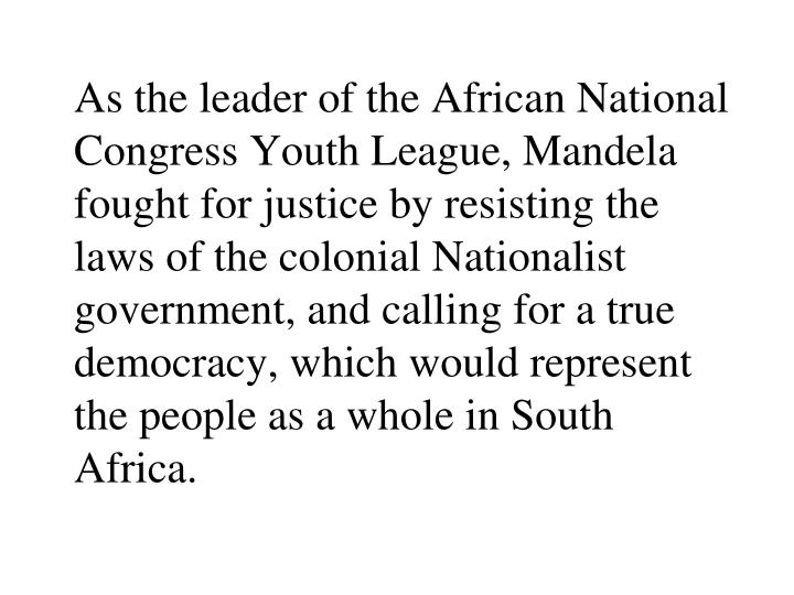 As the leader of the African National Congress Youth League, Mandela fought for justice by resisting the laws of the colonial Nationalist government, and calling for a true democracy, which would represent the people as a whole in South Africa.