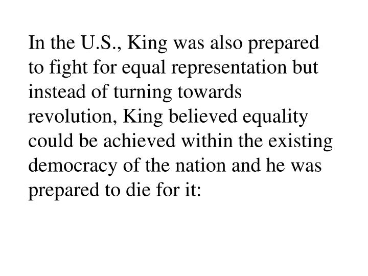 In the U.S., King was also prepared to fight for equal representation but instead of turning towards revolution, King believed equality could be achieved within the existing democracy of the nation and he was prepared to die for it:
