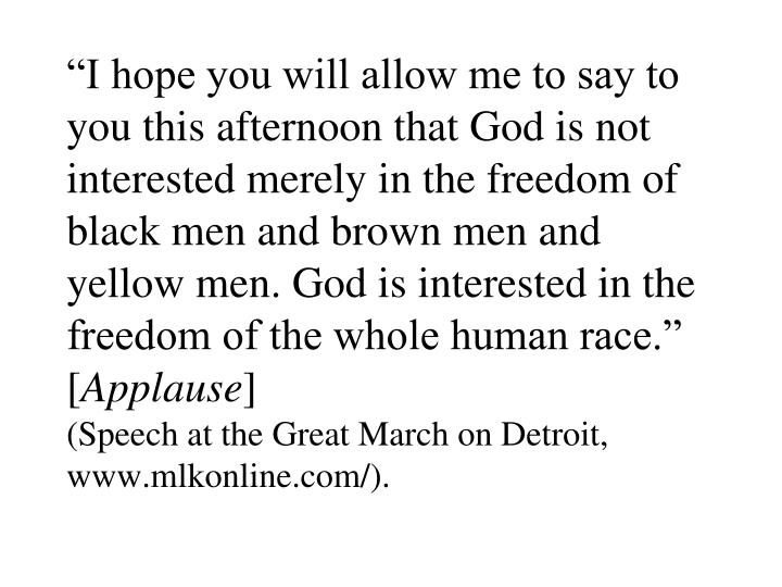 """I hope you will allow me to say to you this afternoon that God is not interested merely in the freedom of black men and brown men and yellow men. God is interested in the freedom of the whole human race."" ["