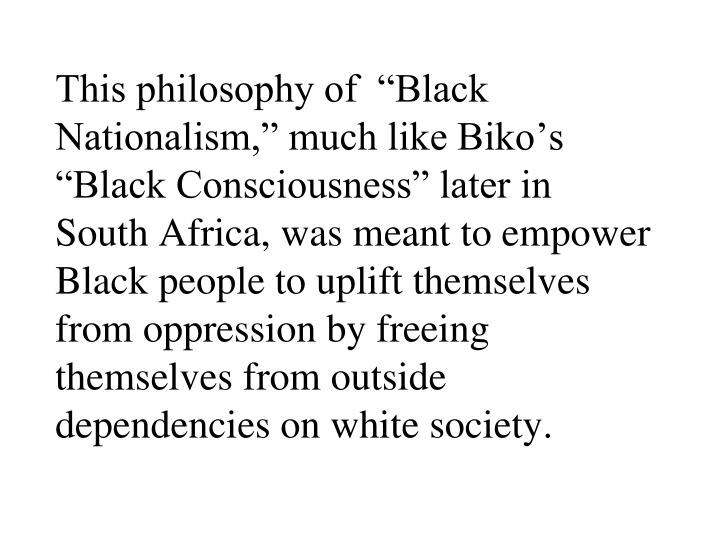 "This philosophy of  ""Black Nationalism,"" much like Biko's ""Black Consciousness"" later in South Africa, was meant to empower Black people to uplift themselves from oppression by freeing themselves from outside dependencies on white society."