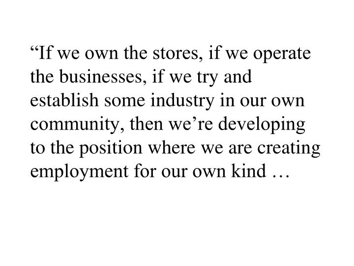 """If we own the stores, if we operate the businesses, if we try and establish some industry in our own community, then we're developing to the position where we are creating employment for our own kind …"