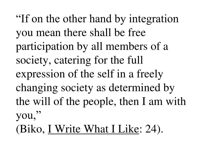 """If on the other hand by integration you mean there shall be free participation by all members of a society, catering for the full expression of the self in a freely changing society as determined by the will of the people, then I am with you,"""