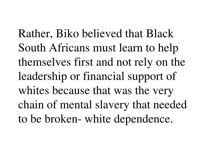Rather, Biko believed that Black South Africans must learn to help themselves first and not rely on the leadership or financial support of whites because that was the very chain of mental slavery that needed to be broken- white dependence.