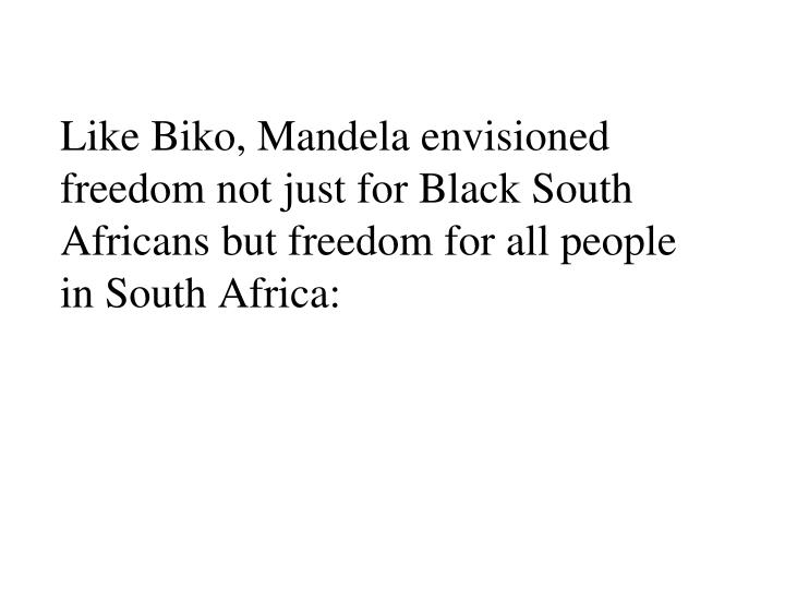 Like Biko, Mandela envisioned freedom not just for Black South Africans but freedom for all people in South Africa: