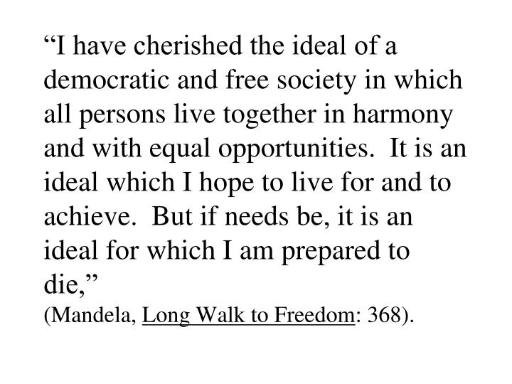"""I have cherished the ideal of a democratic and free society in which all persons live together in harmony and with equal opportunities.  It is an ideal which I hope to live for and to achieve.  But if needs be, it is an ideal for which I am prepared to die,"""