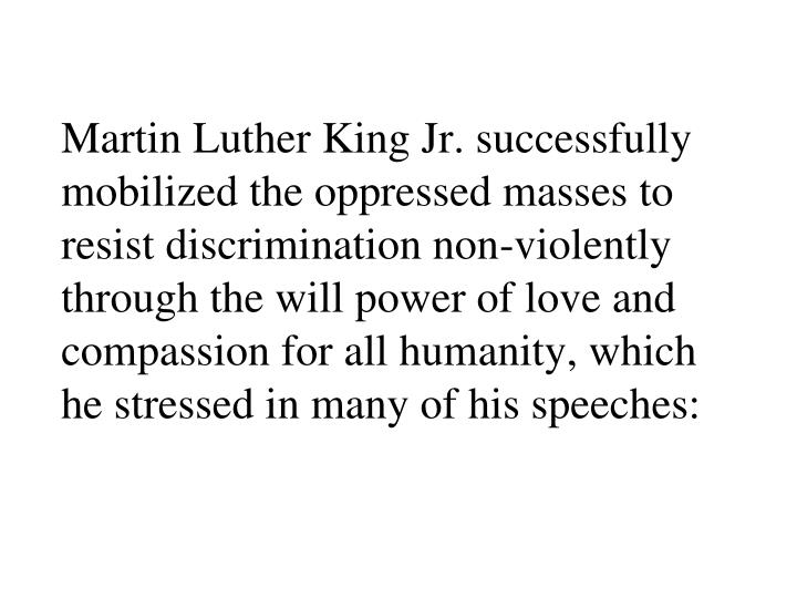 Martin Luther King Jr. successfully mobilized the oppressed masses to resist discrimination non-violently through the will power of love and compassion for all humanity, which he stressed in many of his speeches: