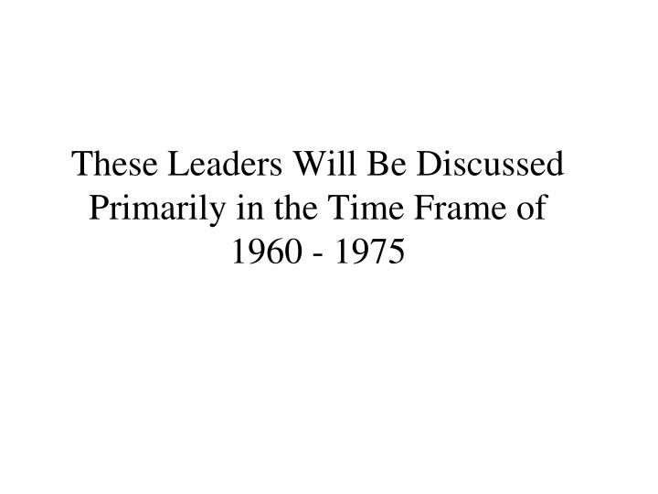 These Leaders Will Be Discussed Primarily in the Time Frame of
