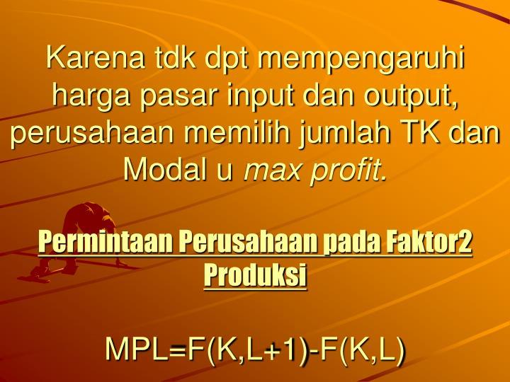 Karena tdk dpt mempengaruhi harga pasar input dan output, perusahaan memilih jumlah TK dan Modal u