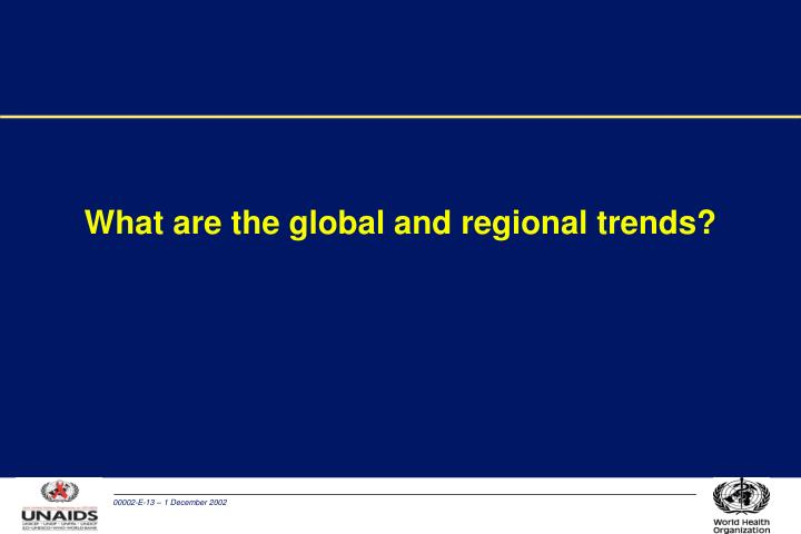 What are the global and regional trends?